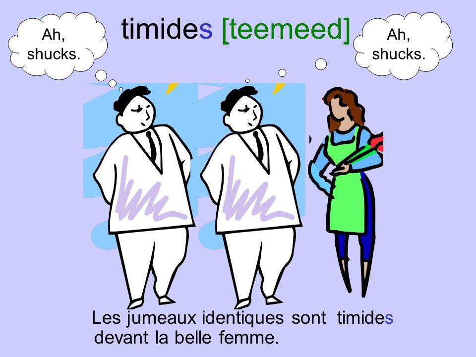 timides [teemeed] Ah, shucks. Ah, shucks.